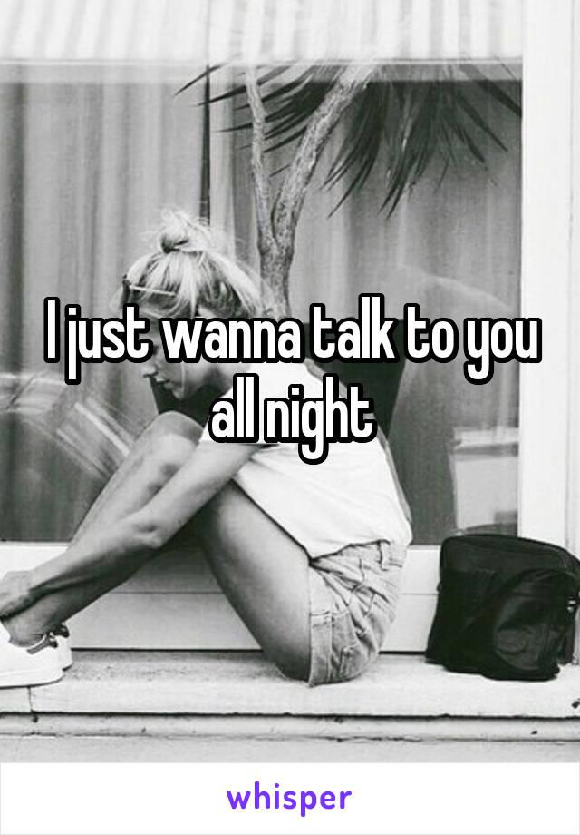 I just wanna talk to you all night