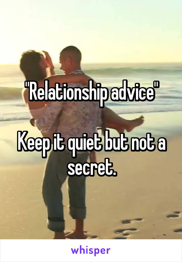 """Relationship advice""  Keep it quiet but not a secret."
