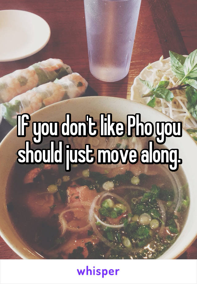 If you don't like Pho you should just move along.