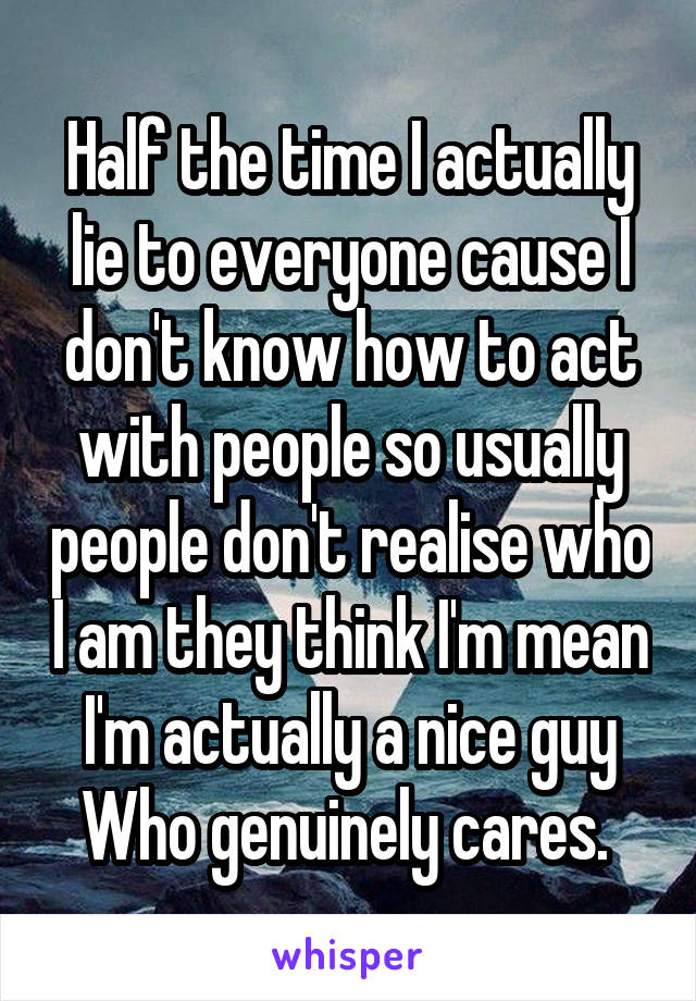 Half the time I actually lie to everyone cause I don't know how to act with people so usually people don't realise who I am they think I'm mean I'm actually a nice guy Who genuinely cares.