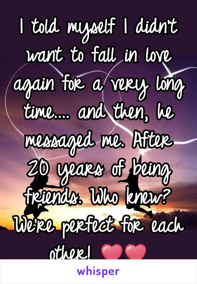 I told myself I didn't want to fall in love again for a very long time.... and then, he messaged me. After 20 years of being friends. Who knew? We're perfect for each other! ❤❤