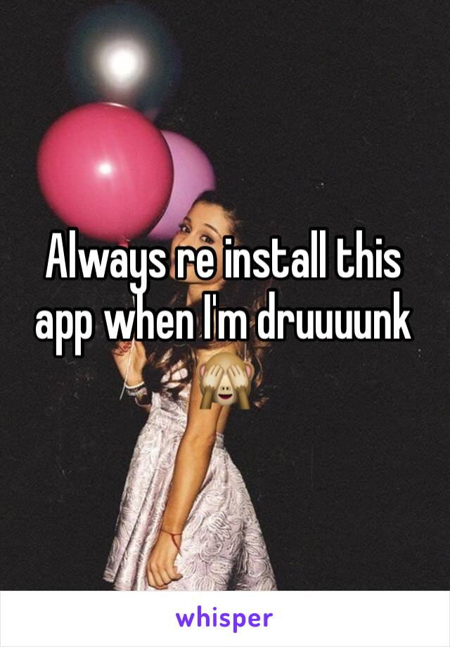 Always re install this app when I'm druuuunk 🙈