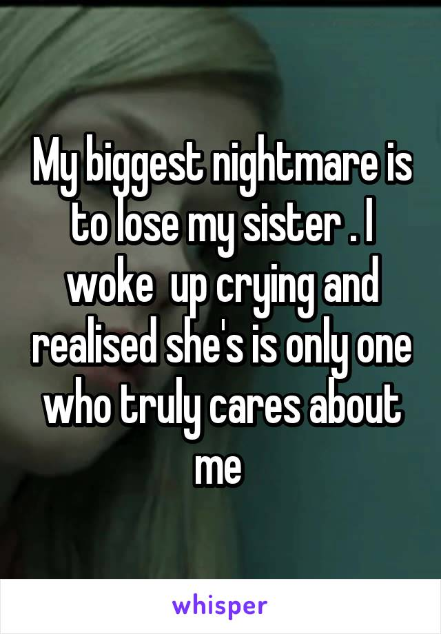 My biggest nightmare is to lose my sister . I woke  up crying and realised she's is only one who truly cares about me