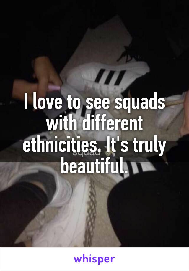 I love to see squads with different ethnicities. It's truly beautiful.