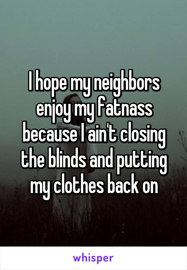 I hope my neighbors enjoy my fatnass because I ain't closing the blinds and putting my clothes back on