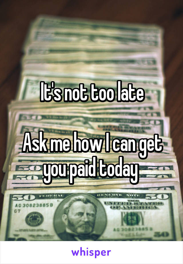 It's not too late  Ask me how I can get you paid today