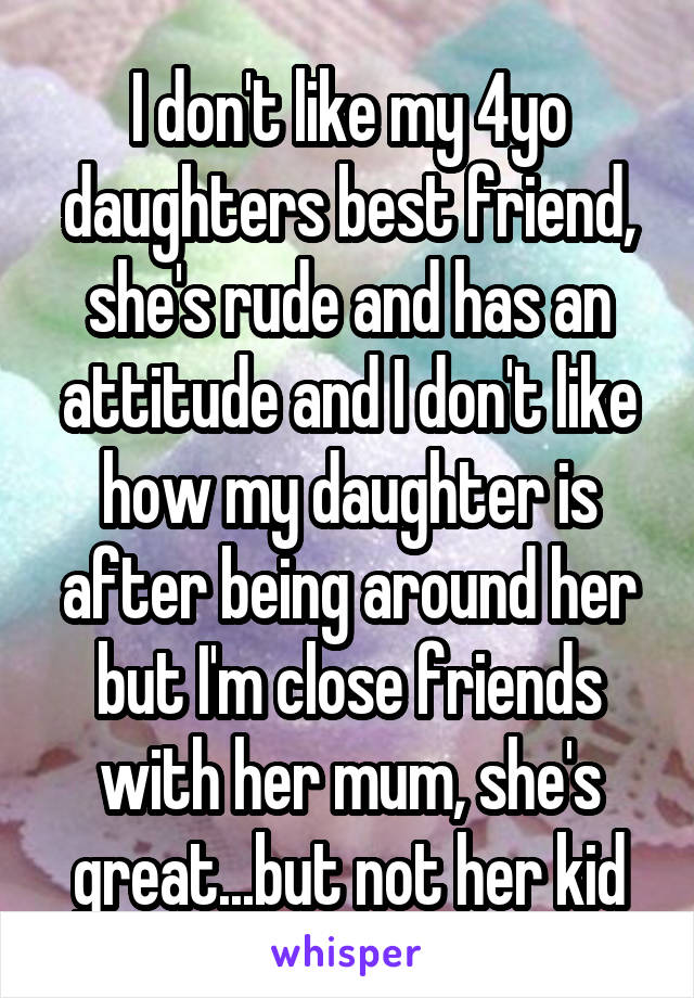 I don't like my 4yo daughters best friend, she's rude and has an attitude and I don't like how my daughter is after being around her but I'm close friends with her mum, she's great...but not her kid