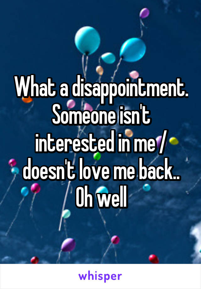 What a disappointment. Someone isn't interested in me / doesn't love me back.. Oh well