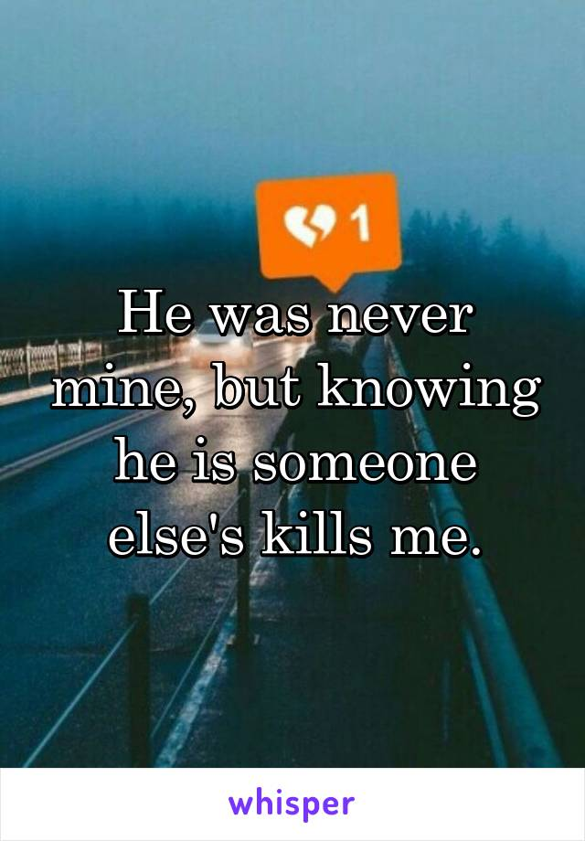 He was never mine, but knowing he is someone else's kills me.