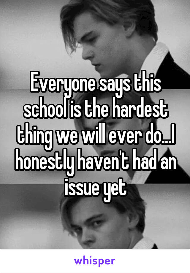 Everyone says this school is the hardest thing we will ever do...I honestly haven't had an issue yet