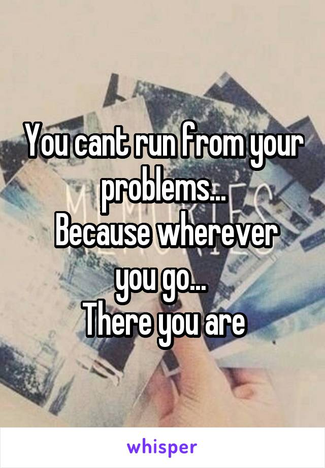 You cant run from your problems...  Because wherever you go...  There you are