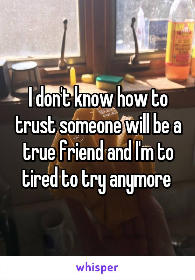 I don't know how to trust someone will be a true friend and I'm to tired to try anymore