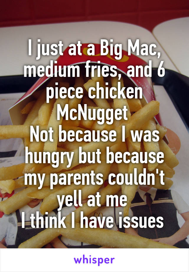 I just at a Big Mac, medium fries, and 6 piece chicken McNugget  Not because I was hungry but because my parents couldn't yell at me  I think I have issues