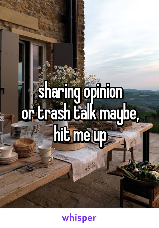 sharing opinion or trash talk maybe, hit me up