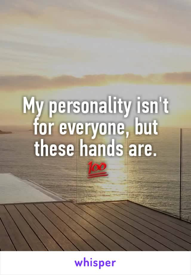 My personality isn't for everyone, but these hands are.  💯