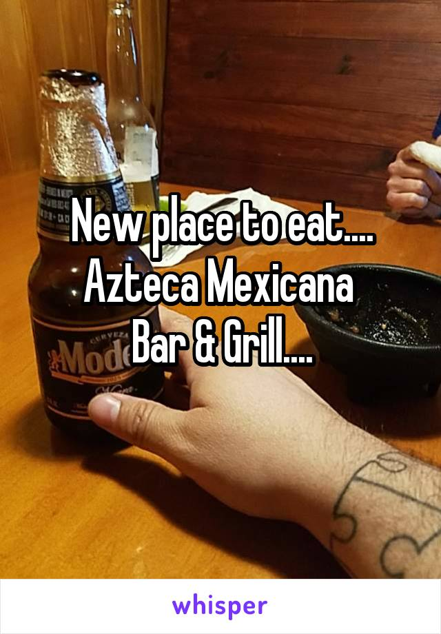 New place to eat.... Azteca Mexicana  Bar & Grill....