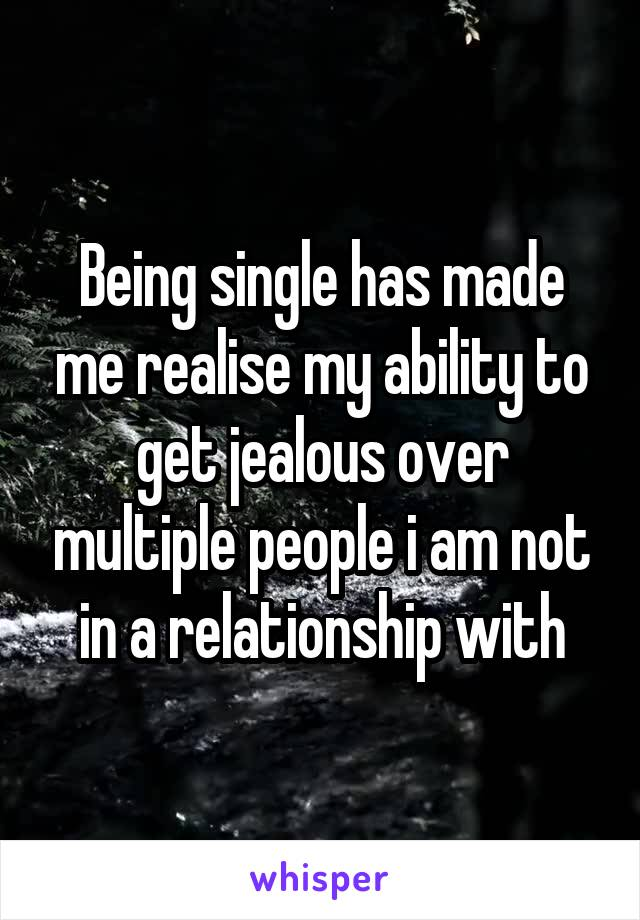 Being single has made me realise my ability to get jealous over multiple people i am not in a relationship with