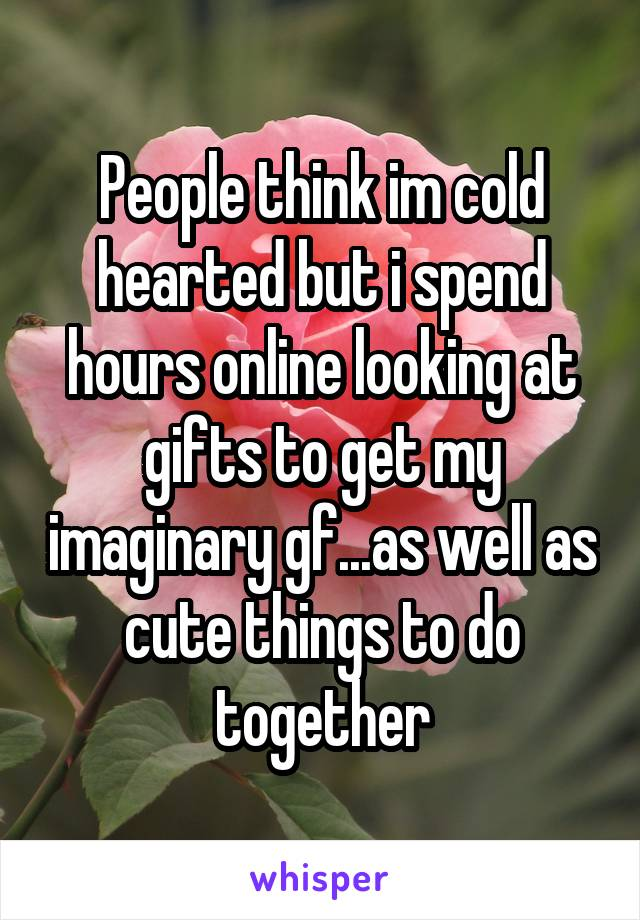 People think im cold hearted but i spend hours online looking at gifts to get my imaginary gf...as well as cute things to do together