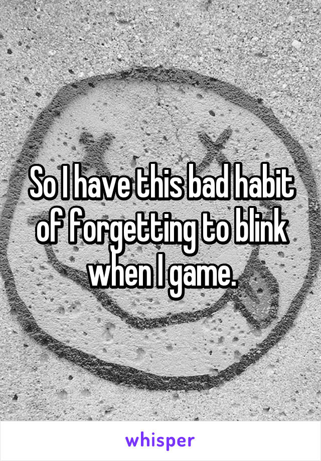 So I have this bad habit of forgetting to blink when I game.