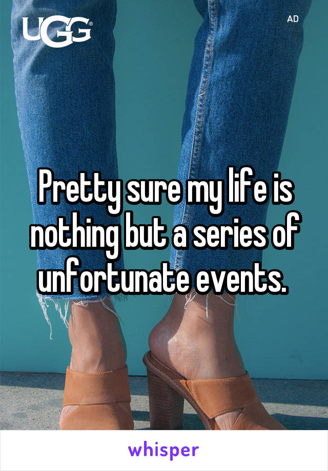 Pretty sure my life is nothing but a series of unfortunate events.