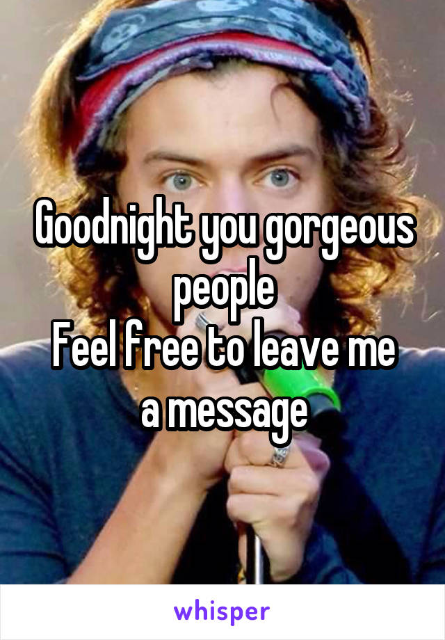 Goodnight you gorgeous people Feel free to leave me a message