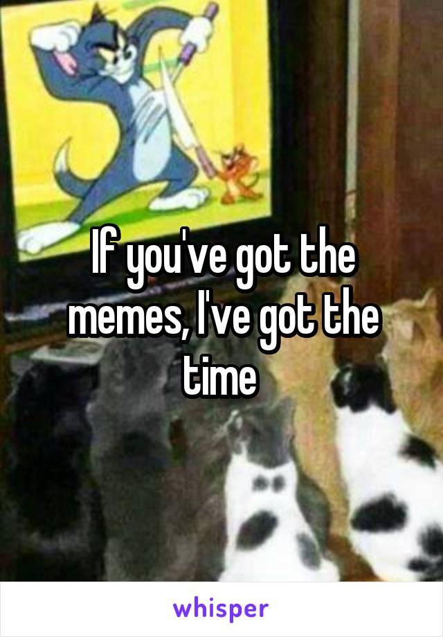 If you've got the memes, I've got the time