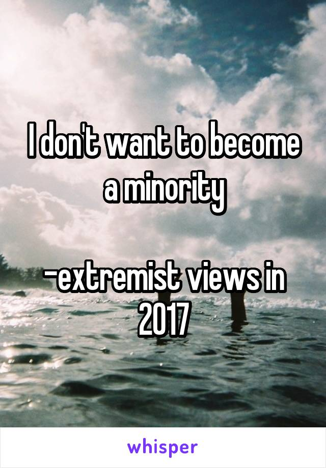 I don't want to become a minority  -extremist views in 2017