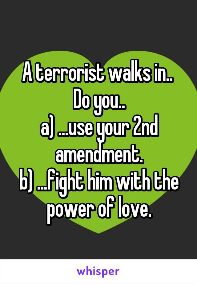 A terrorist walks in..  Do you.. a) ...use your 2nd amendment. b) ...fight him with the power of love.
