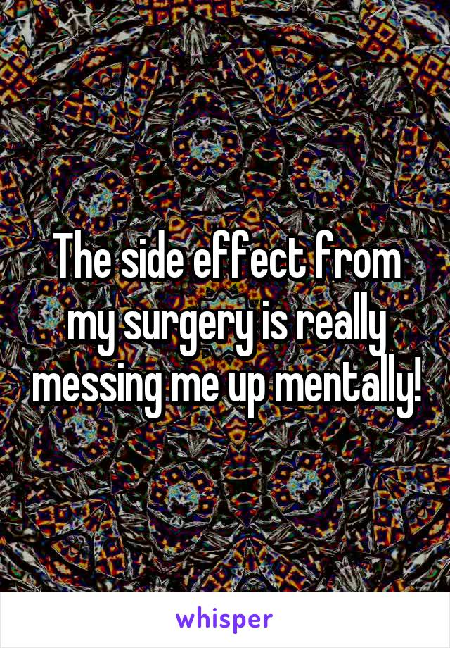 The side effect from my surgery is really messing me up mentally!