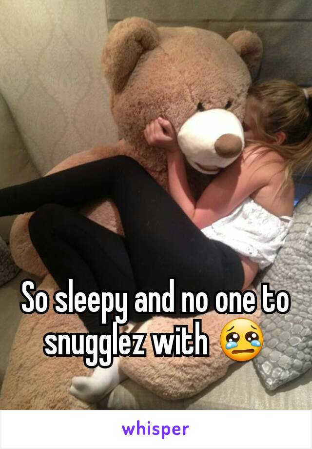 So sleepy and no one to snugglez with 😢