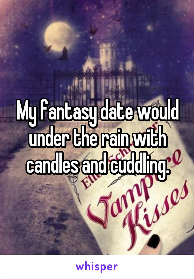 My fantasy date would under the rain with candles and cuddling.