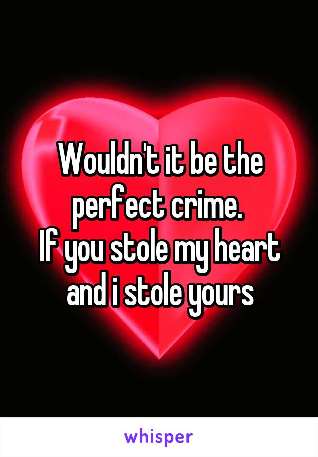 Wouldn't it be the perfect crime.  If you stole my heart and i stole yours