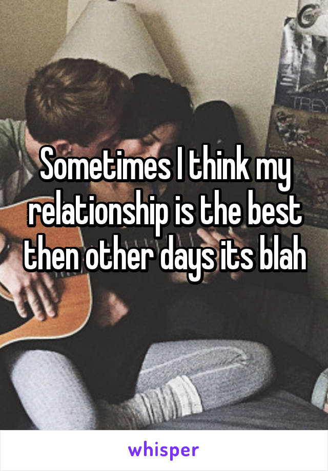 Sometimes I think my relationship is the best then other days its blah