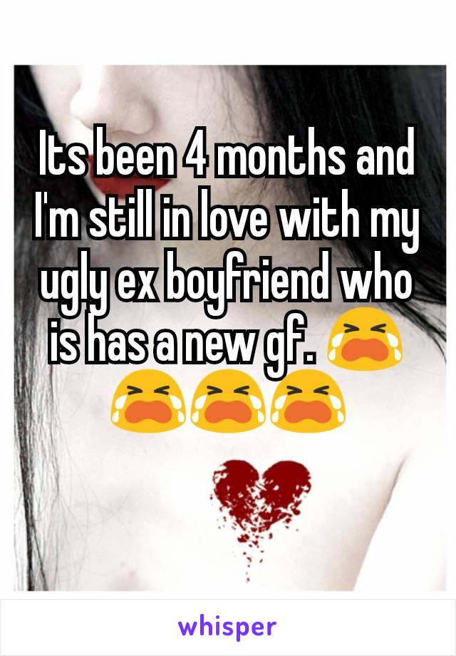 Its been 4 months and I'm still in love with my ugly ex boyfriend who is has a new gf. 😭😭😭😭