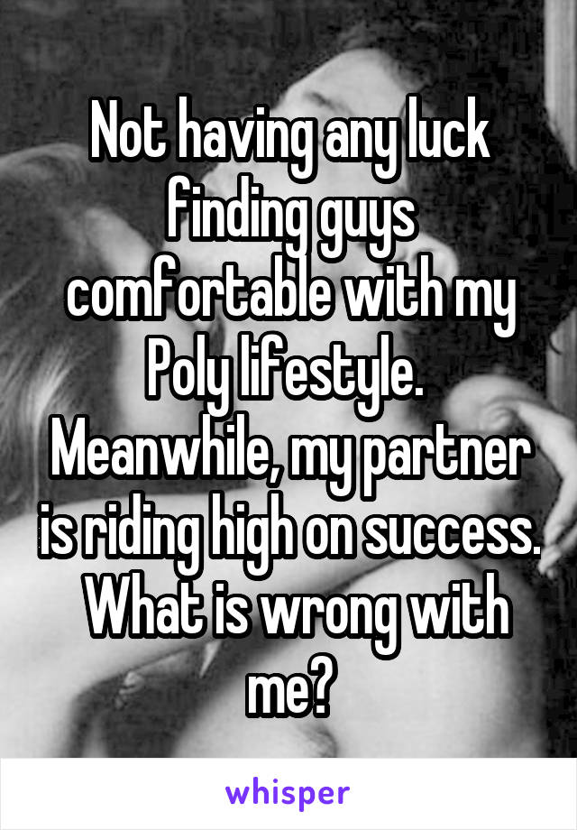 Not having any luck finding guys comfortable with my Poly lifestyle.  Meanwhile, my partner is riding high on success.  What is wrong with me?