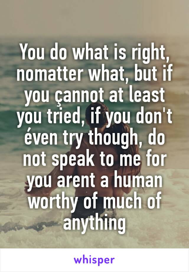 You do what is right, nomatter what, but if you çannot at least you tried, if you don't éven try though, do not speak to me for you arent a human worthy of much of anything