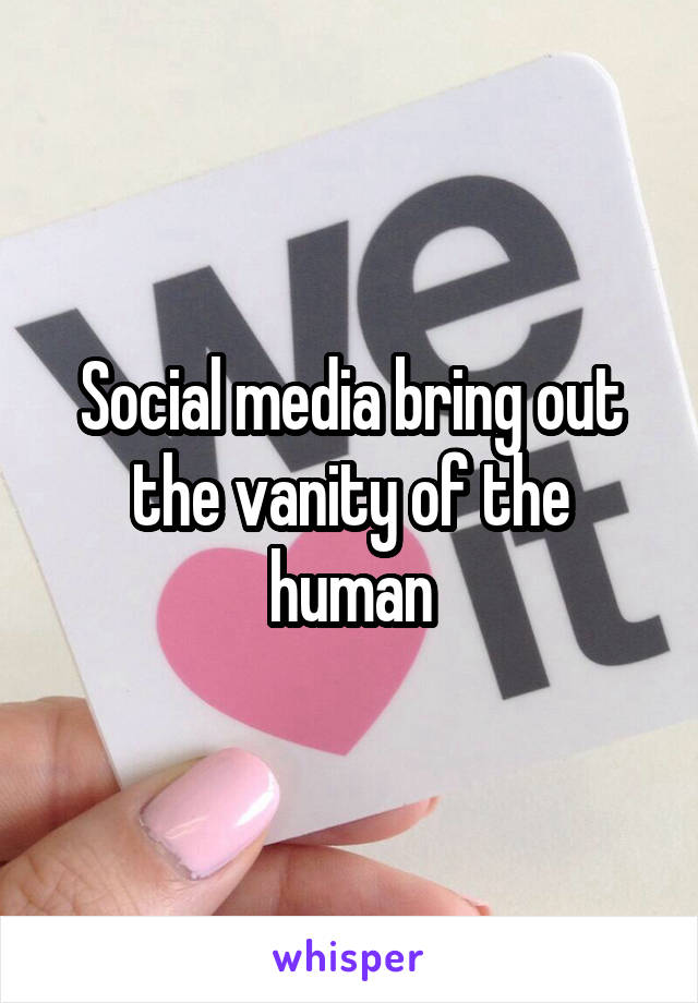 Social media bring out the vanity of the human