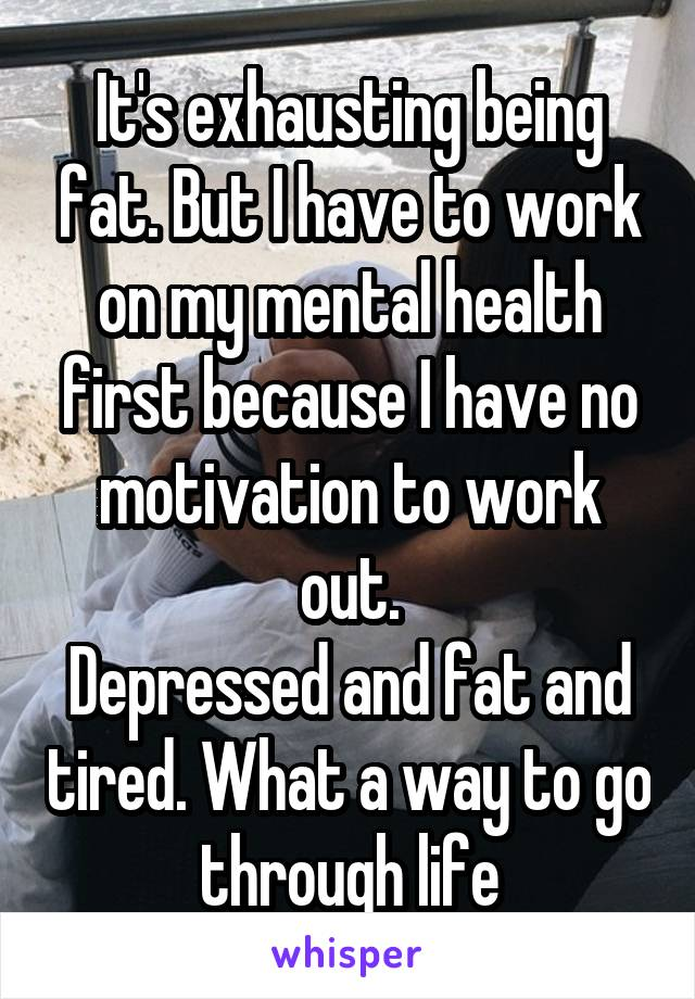 It's exhausting being fat. But I have to work on my mental health first because I have no motivation to work out. Depressed and fat and tired. What a way to go through life