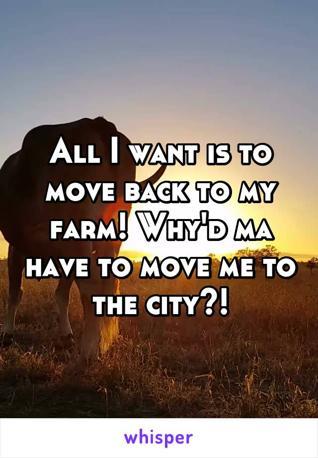 All I want is to move back to my farm! Why'd ma have to move me to the city?!
