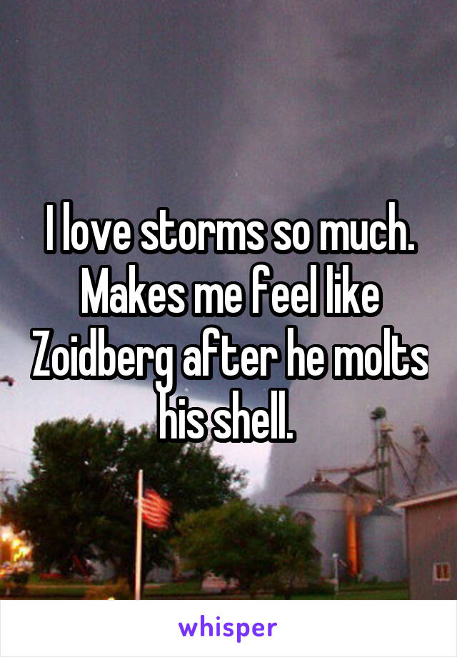I love storms so much. Makes me feel like Zoidberg after he molts his shell.