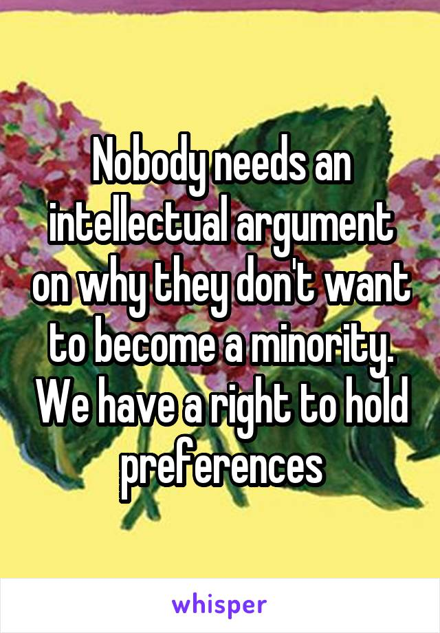 Nobody needs an intellectual argument on why they don't want to become a minority. We have a right to hold preferences