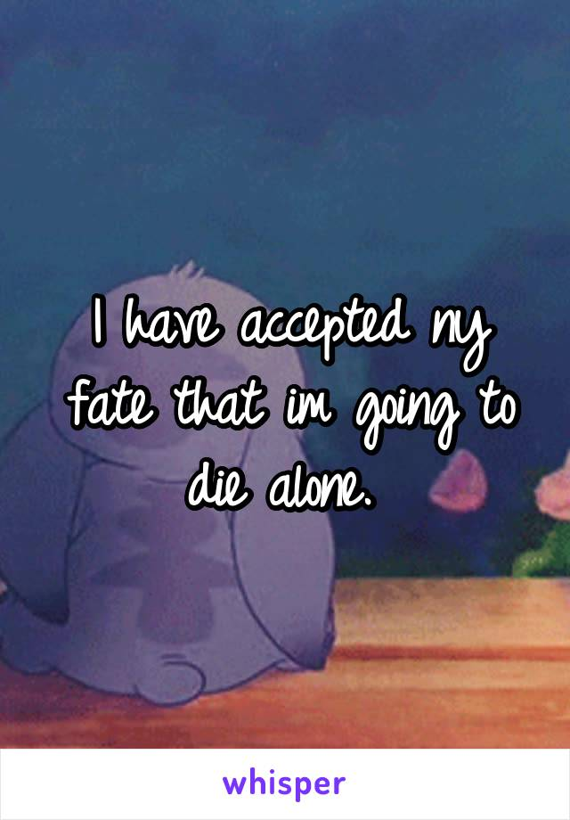 I have accepted ny fate that im going to die alone.