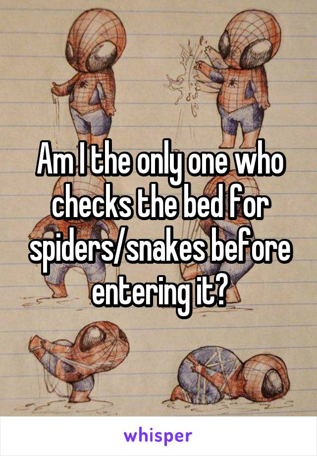 Am I the only one who checks the bed for spiders/snakes before entering it?
