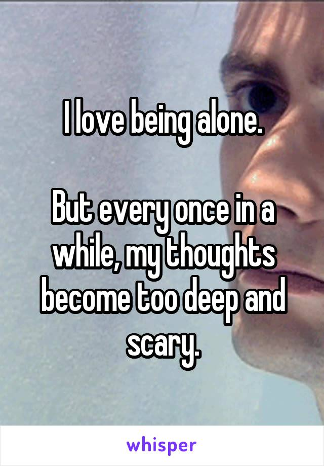 I love being alone.  But every once in a while, my thoughts become too deep and scary.