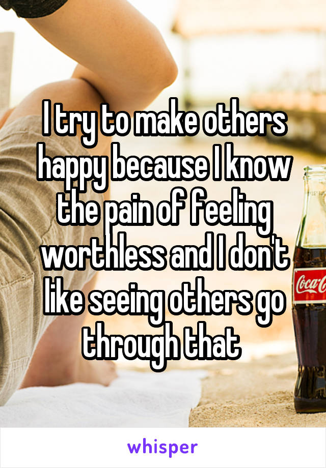 I try to make others happy because I know the pain of feeling worthless and I don't like seeing others go through that