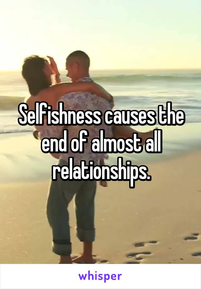 Selfishness causes the end of almost all relationships.