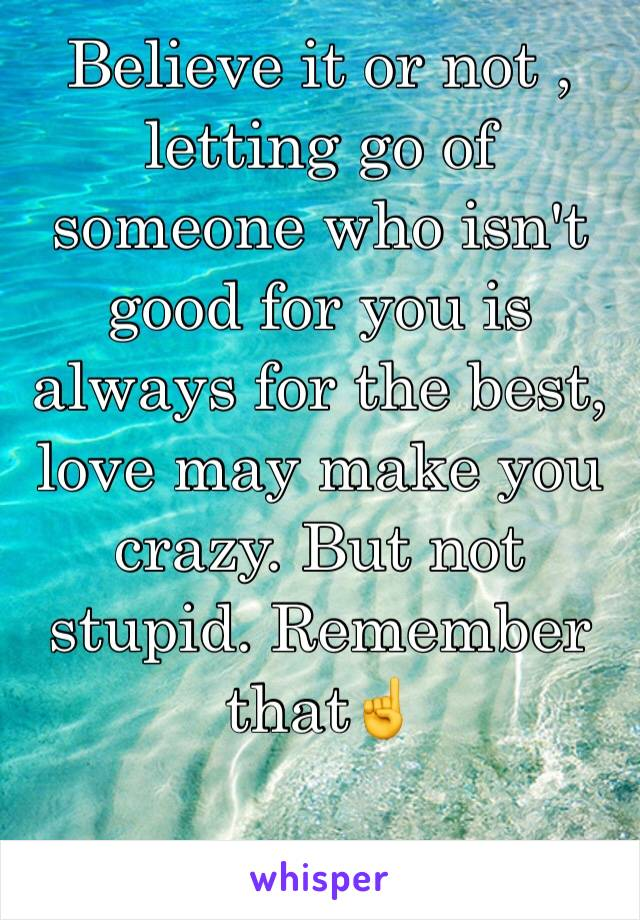 Believe it or not , letting go of someone who isn't good for you is always for the best, love may make you crazy. But not stupid. Remember that☝️