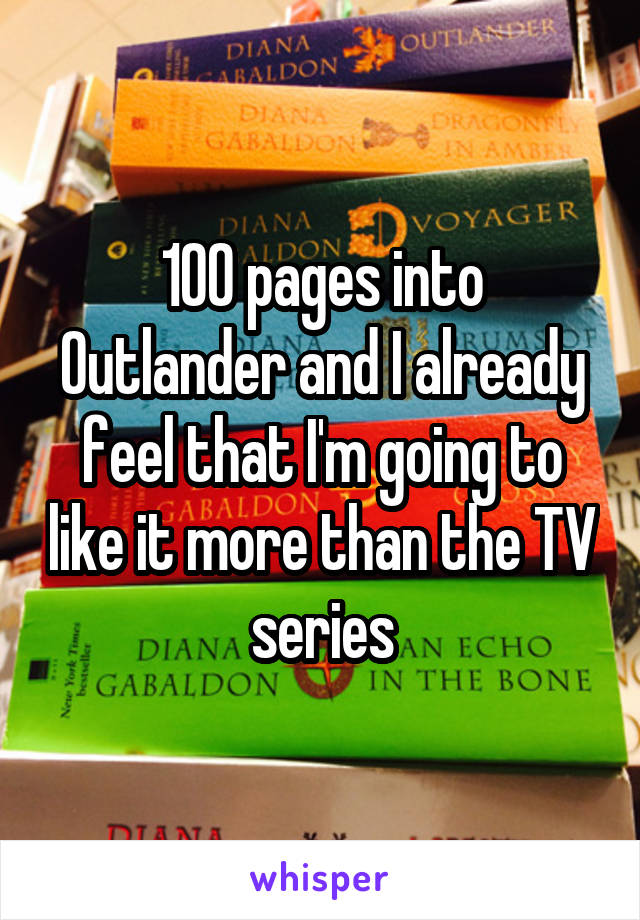 100 pages into Outlander and I already feel that I'm going to like it more than the TV series