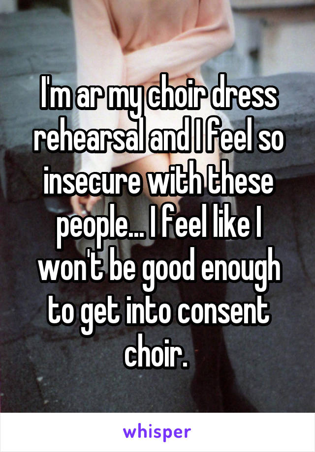 I'm ar my choir dress rehearsal and I feel so insecure with these people... I feel like I won't be good enough to get into consent choir.