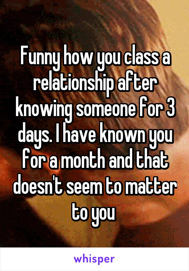 Funny how you class a relationship after knowing someone for 3 days. I have known you for a month and that doesn't seem to matter to you